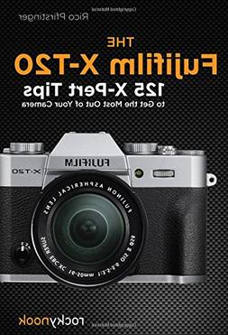 The Fujifilm X-T20: 125 X-Pert Tips to Get the Most Out of Y